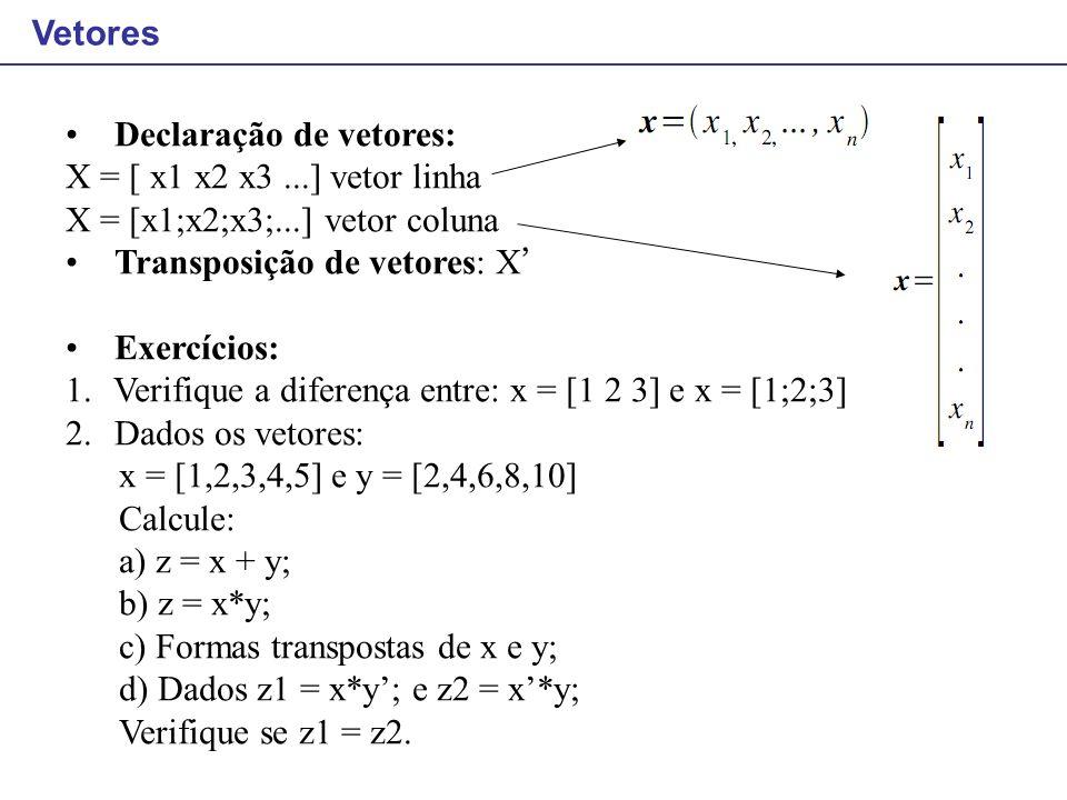 Vetores Declaração de vetores: X = [ x1 x2 x3 ...] vetor linha. X = [x1;x2;x3;...] vetor coluna. Transposição de vetores: X'